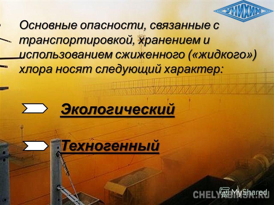 Основные опасности, связанные с транспортировкой, хранением и использованием сжиженного («жидкого») хлора носят следующий характер: ЭкологическийТехногенный