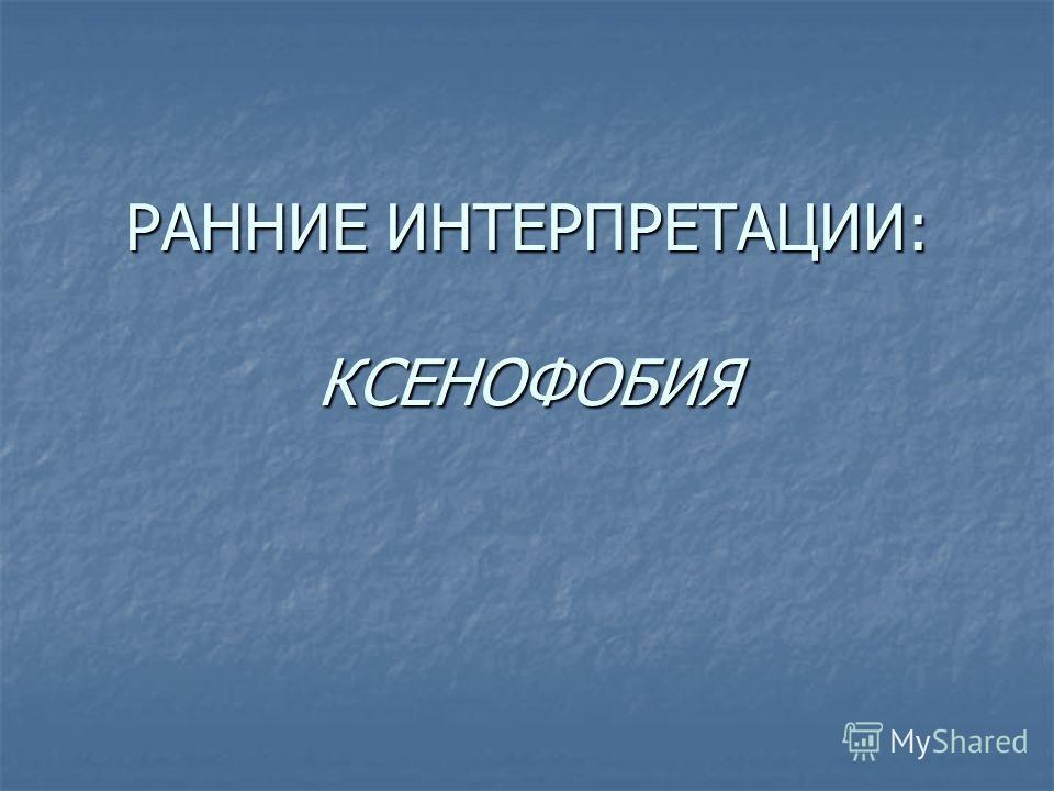 РАННИЕ ИНТЕРПРЕТАЦИИ: КСЕНОФОБИЯ