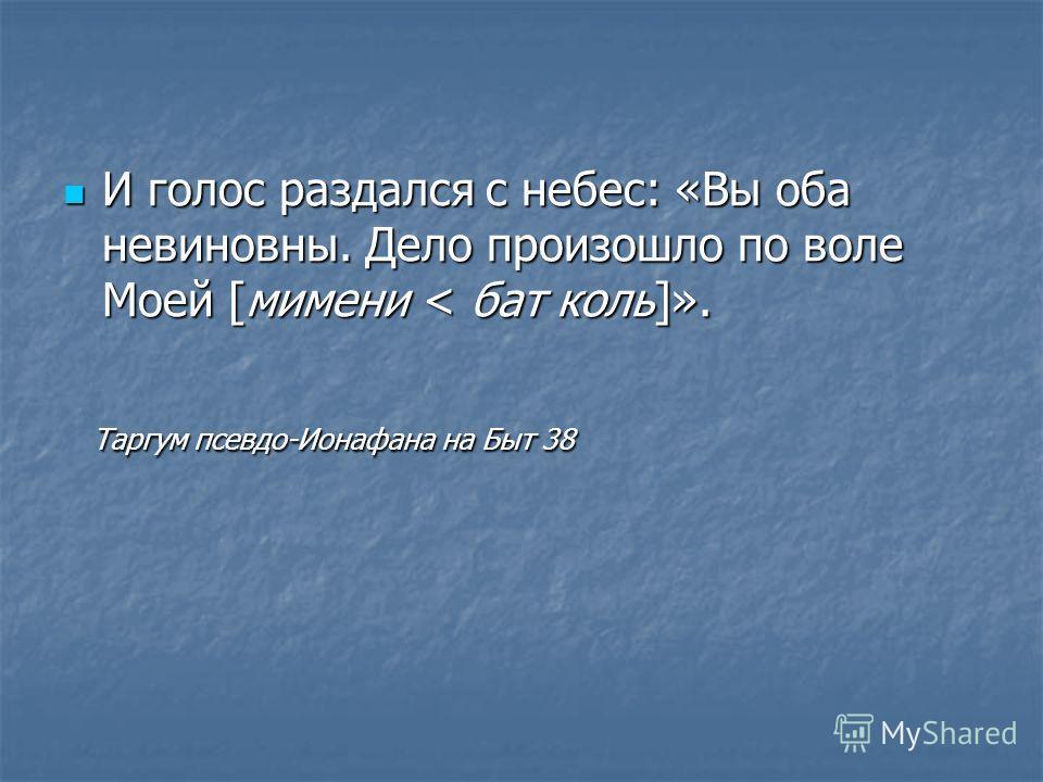 И голос раздался с небес: «Вы оба невиновны. Дело произошло по воле Моей [мимени < бат коль]». И голос раздался с небес: «Вы оба невиновны. Дело произошло по воле Моей [мимени < бат коль]». Таргум псевдо-Ионафана на Быт 38 Таргум псевдо-Ионафана на Б