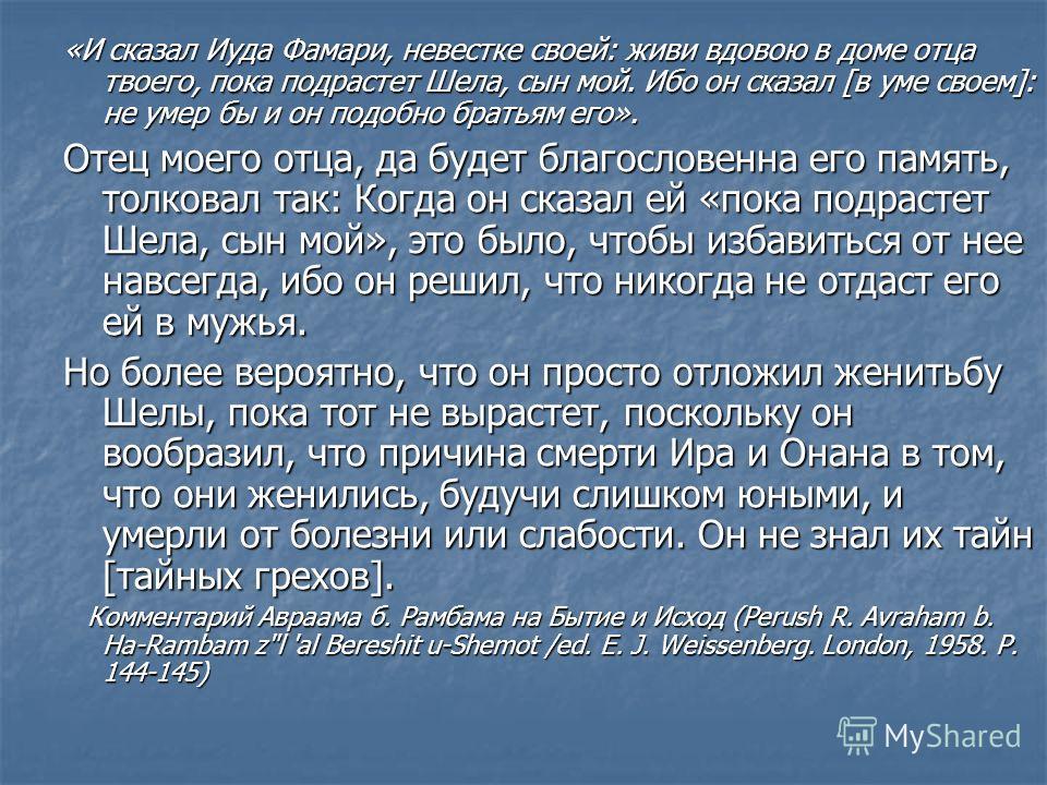 «И сказал Иуда Фамари, невестке своей: живи вдовою в доме отца твоего, пока подрастет Шела, сын мой. Ибо он сказал [в уме своем]: не умер бы и он подобно братьям его». Отец моего отца, да будет благословенна его память, толковал так: Когда он сказал