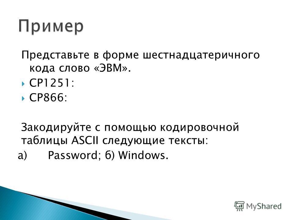 Представьте в форме шестнадцатеричного кода слово «ЭВМ». CP1251: CP866: Закодируйте с помощью кодировочной таблицы ASCII следующие тексты: a) Password; б) Windows.