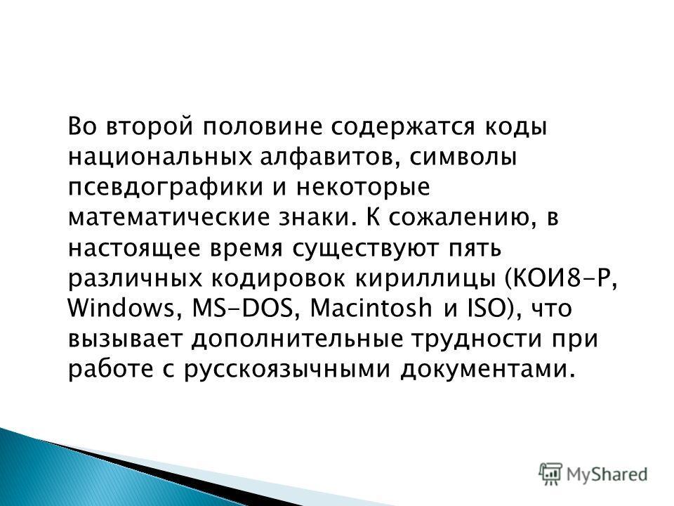Во второй половине содержатся коды национальных алфавитов, символы псевдографики и некоторые математические знаки. К сожалению, в настоящее время существуют пять различных кодировок кириллицы (КОИ8-Р, Windows, MS-DOS, Macintosh и ISO), что вызывает д