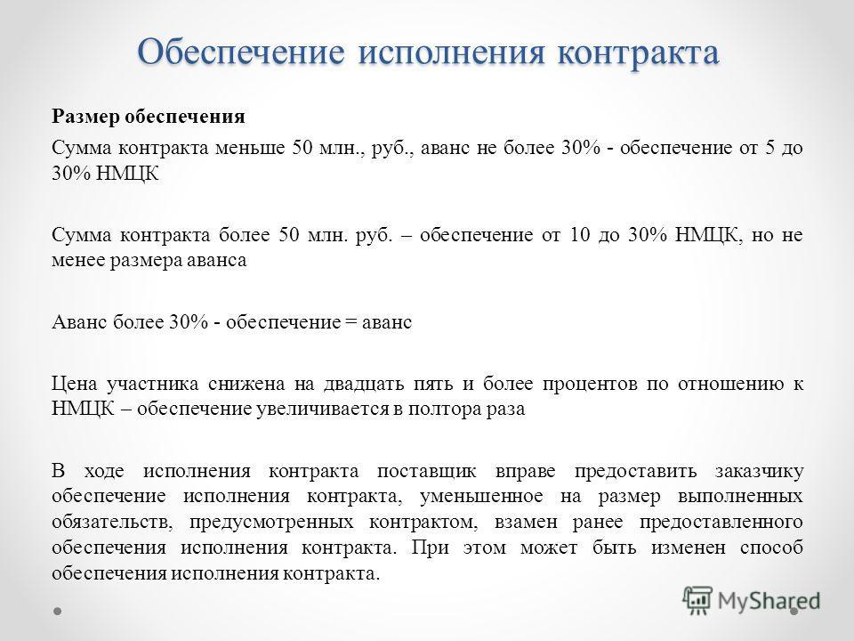 Размер обеспечения Сумма контракта меньше 50 млн., руб., аванс не более 30% - обеспечение от 5 до 30% НМЦК Сумма контракта более 50 млн. руб. – обеспечение от 10 до 30% НМЦК, но не менее размера аванса Аванс более 30% - обеспечение = аванс Цена участ