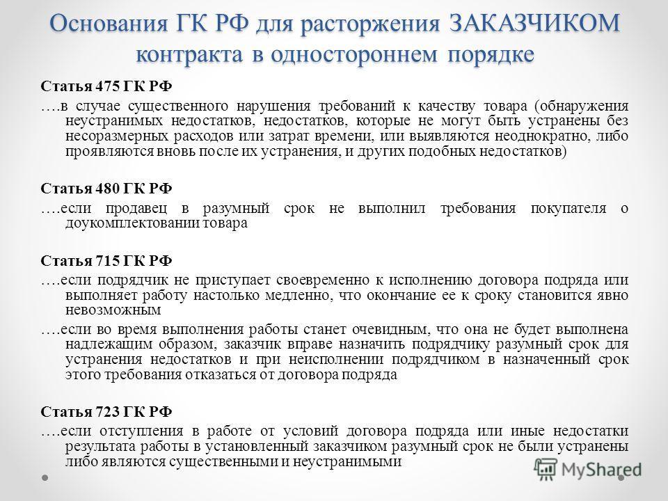 Основания ГК РФ для расторжения ЗАКАЗЧИКОМ контракта в одностороннем порядке Статья 475 ГК РФ ….в случае существенного нарушения требований к качеству товара (обнаружения неустранимых недостатков, недостатков, которые не могут быть устранены без несо