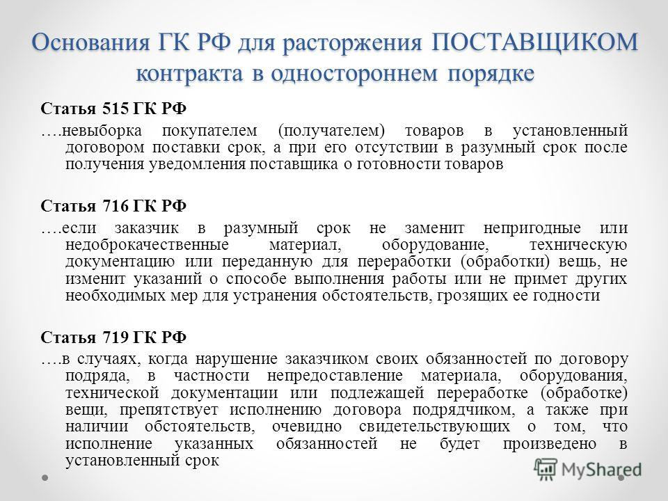 Основания ГК РФ для расторжения ПОСТАВЩИКОМ контракта в одностороннем порядке Статья 515 ГК РФ ….невыборка покупателем (получателем) товаров в установленный договором поставки срок, а при его отсутствии в разумный срок после получения уведомления пос