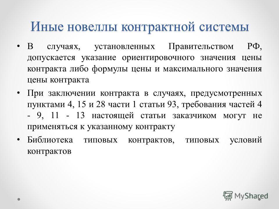 Иные новеллы контрактной системы В случаях, установленных Правительством РФ, допускается указание ориентировочного значения цены контракта либо формулы цены и максимального значения цены контракта При заключении контракта в случаях, предусмотренных п