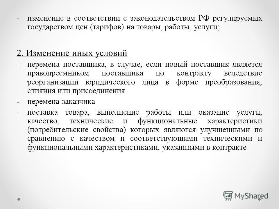 -изменение в соответствии с законодательством РФ регулируемых государством цен (тарифов) на товары, работы, услуги; 2. Изменение иных условий -перемена поставщика, в случае, если новый поставщик является правопреемником поставщика по контракту вследс