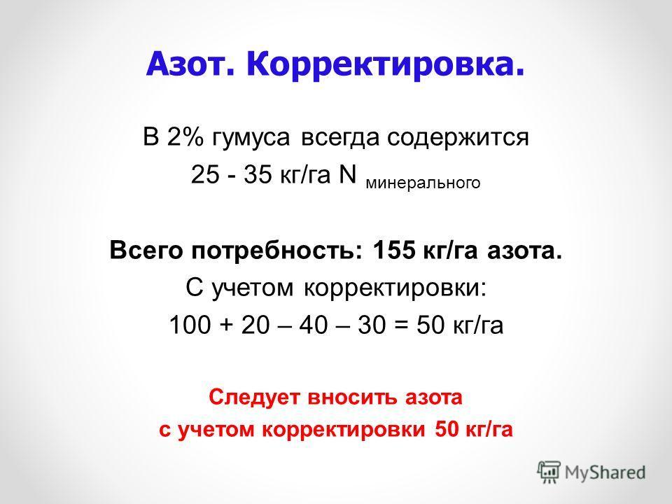 В 2% гумуса всегда содержится 25 - 35 кг/га N минерального Всего потребность: 155 кг/га азота. С учетом корректировки: 100 + 20 – 40 – 30 = 50 кг/га Следует вносить азота с учетом корректировки 50 кг/га Азот. Корректировка.