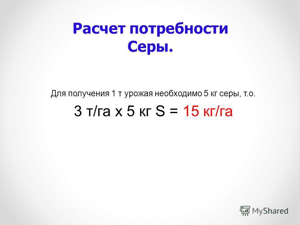 Для получения 1 т урожая необходимо 5 кг серы, т.о. 3 т/га х 5 кг S = 15 кг/га Расчет потребности Серы.