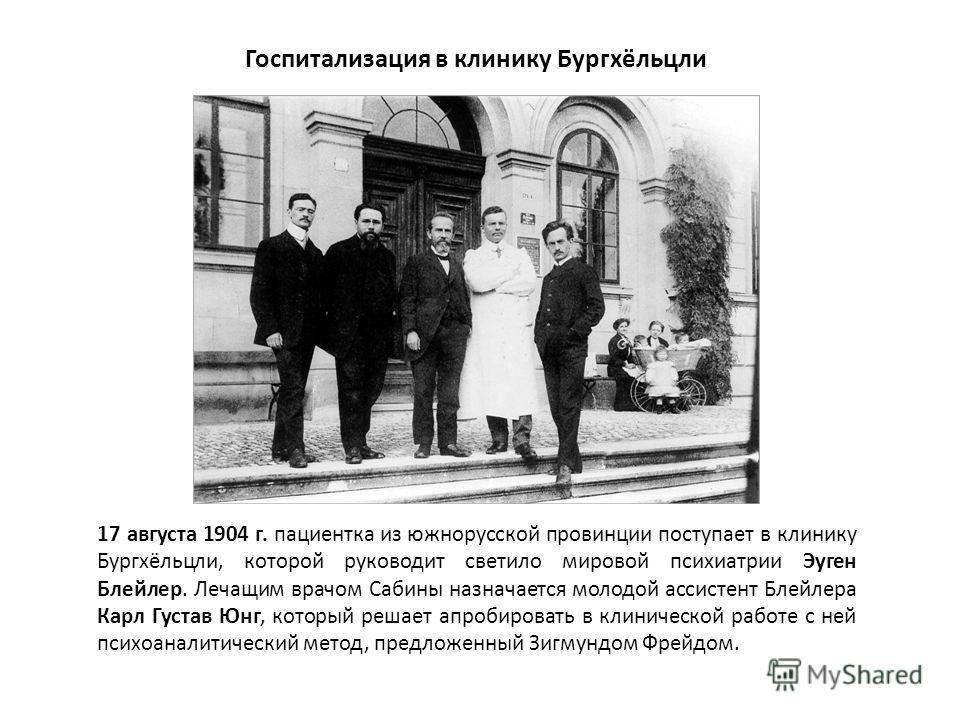 Госпитализация в клинику Бургхёльцли 17 августа 1904 г. пациентка из южнорусской провинции поступает в клинику Бургхёльцли, которой руководит светило мировой психиатрии Эуген Блейлер. Лечащим врачом Сабины назначается молодой ассистент Блейлера Карл
