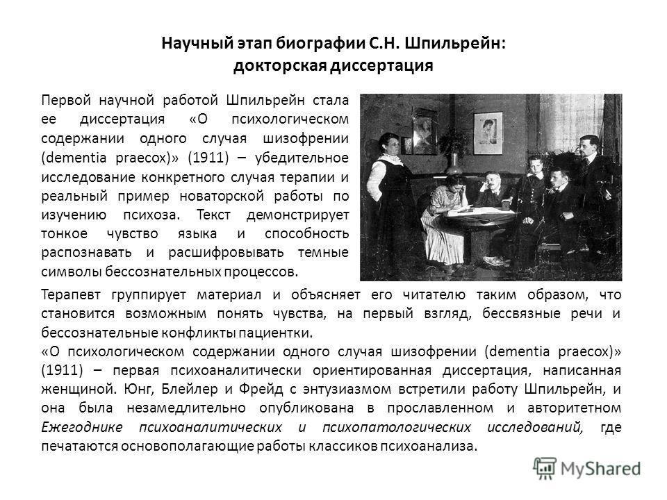 Научный этап биографии С.Н. Шпильрейн: докторская диссертация Первой научной работой Шпильрейн стала ее диссертация «О психологическом содержании одного случая шизофрении (dementia praecox)» (1911) – убедительное исследование конкретного случая терап