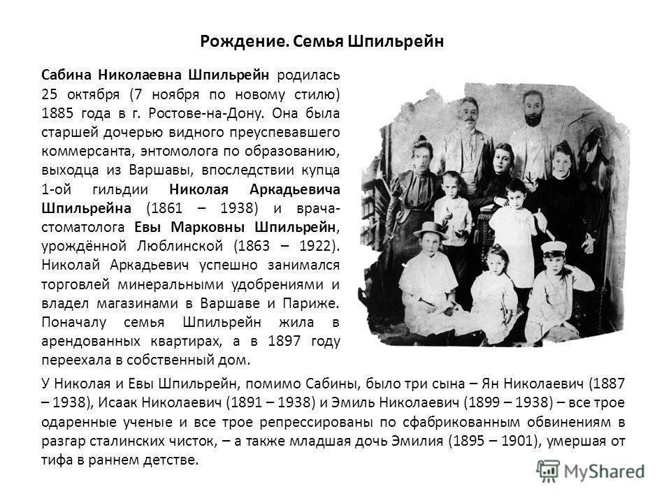 Рождение. Семья Шпильрейн Сабина Николаевна Шпильрейн родилась 25 октября (7 ноября по новому стилю) 1885 года в г. Ростове-на-Дону. Она была старшей дочерью видного преуспевавшего коммерсанта, энтомолога по образованию, выходца из Варшавы, впоследст