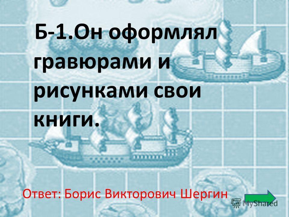 Б-1.Он оформлял гравюрами и рисунками свои книги. Ответ: Борис Викторович Шергин