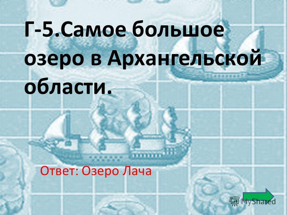 Г-5.Самое большое озеро в Архангельской области. Ответ: Озеро Лача