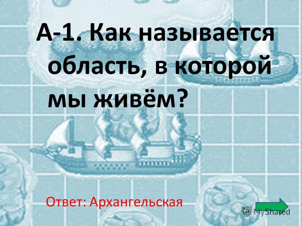 А-1. Как называется область, в которой мы живём? Ответ: Архангельская