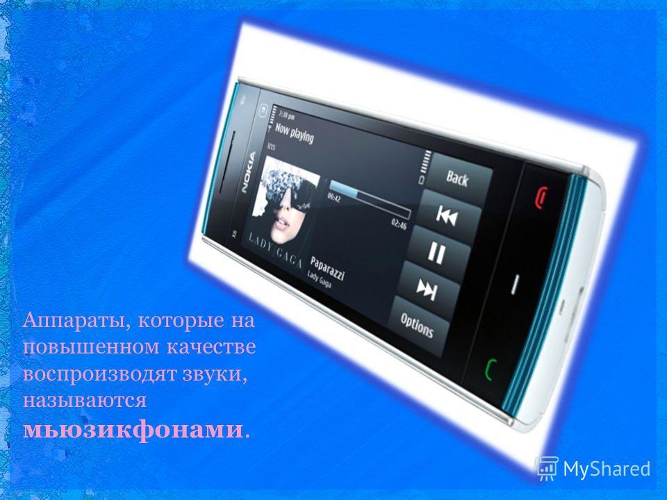 Аппараты, которые на повышенном качестве воспроизводят звуки, называются мьюзикфонами.