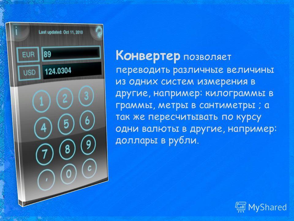 Конвертер позволяет переводить различные величины из одних систем измерения в другие, например: килограммы в граммы, метры в сантиметры ; а так же пересчитывать по курсу одни валюты в другие, например: доллары в рубли.