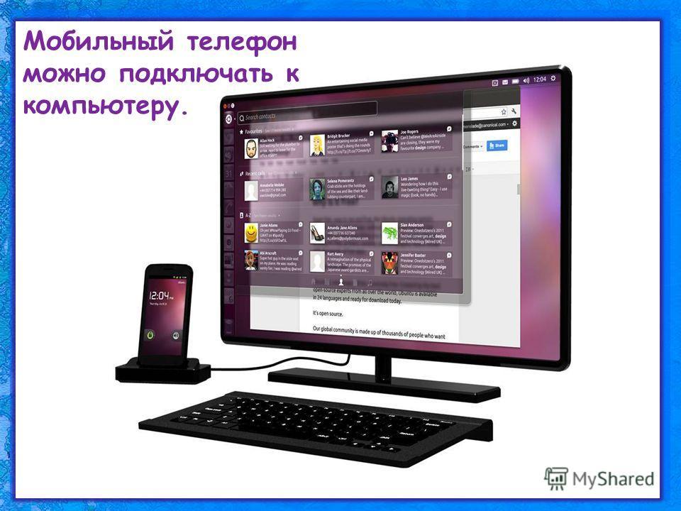 Мобильный телефон можно подключать к компьютеру.