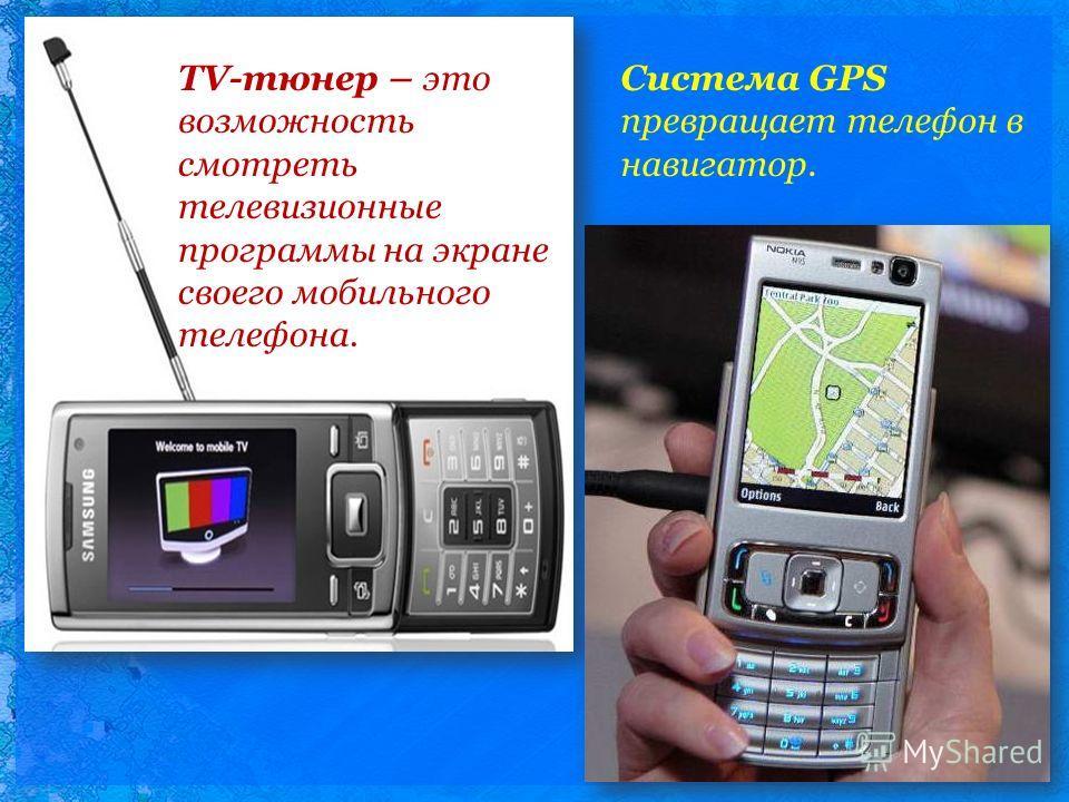 TV-тюнер – это возможность смотреть телевизионные программы на экране своего мобильного телефона. Система GPS превращает телефон в навигатор.