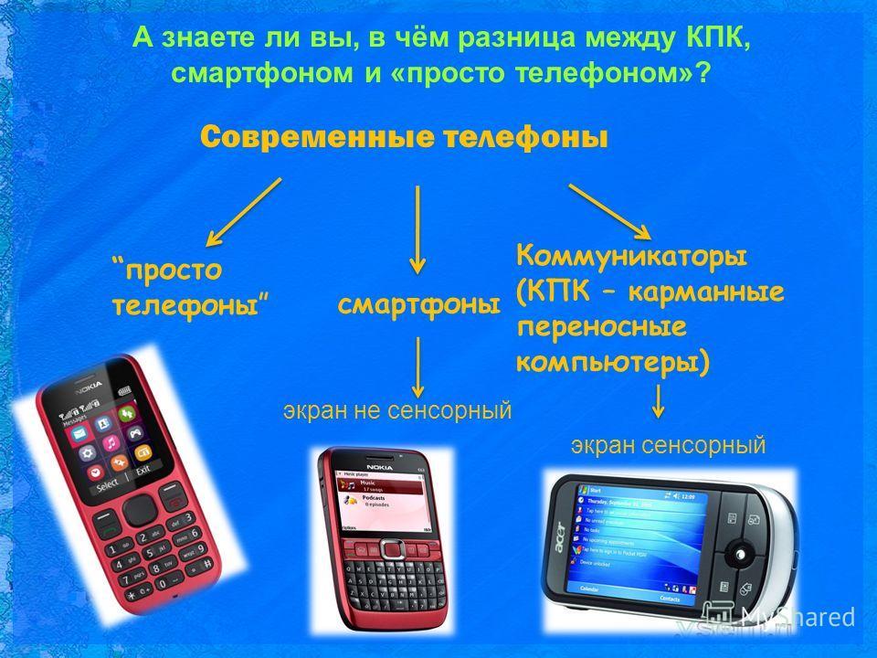 А знаете ли вы, в чём разница между КПК, смартфоном и «просто телефоном»? Современные телефоны просто телефоны смартфоны Коммуникаторы (КПК – карманные переносные компьютеры) экран не сенсорный экран сенсорный