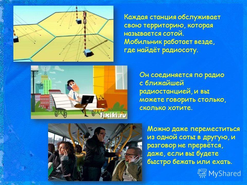 Каждая станция обслуживает свою территорию, которая называется сотой. Мобильник работает везде, где найдёт радиосоту. Он соединяется по радио с ближайшей радиостанцией, и вы можете говорить столько, сколько хотите. Можно даже переместиться из одной с