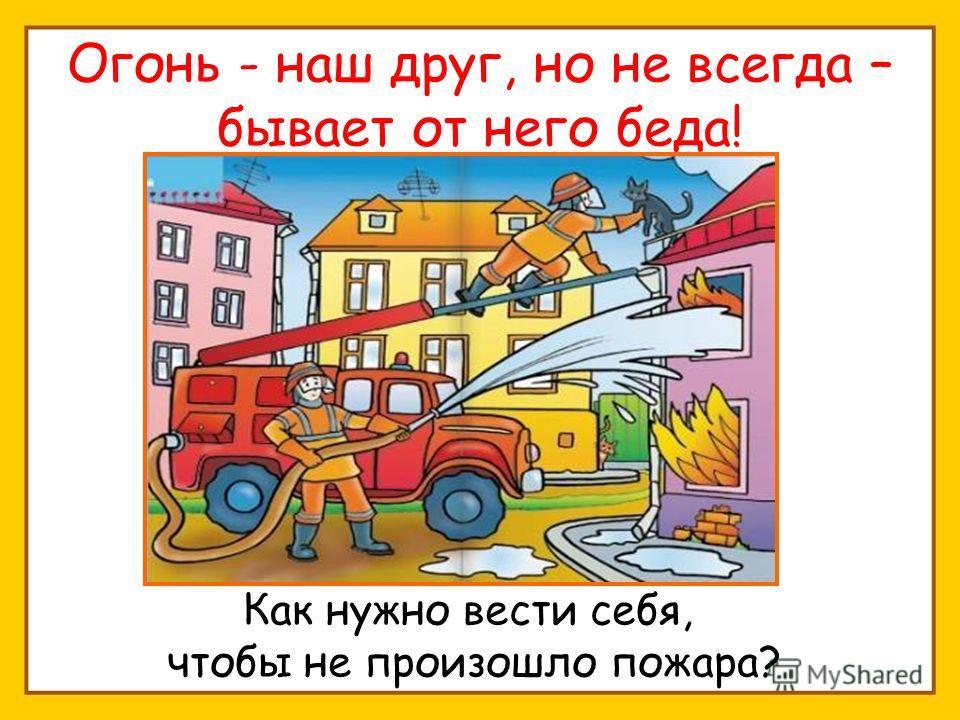 Огонь - наш друг, но не всегда – бывает от него беда! Как нужно вести себя, чтобы не произошло пожара?