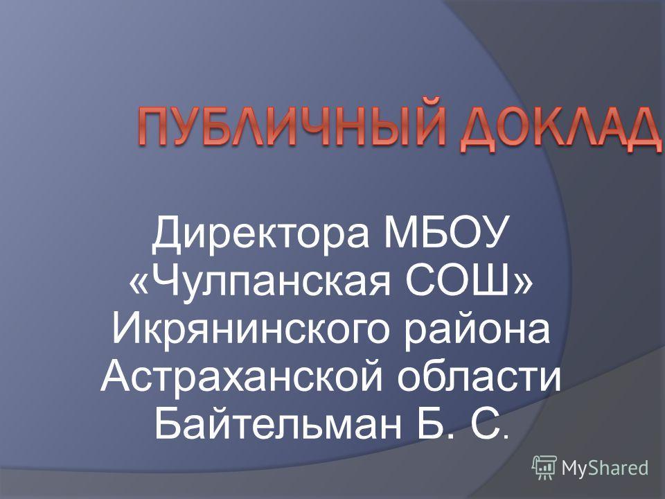 Директора МБОУ «Чулпанская СОШ» Икрянинского района Астраханской области Байтельман Б. С.
