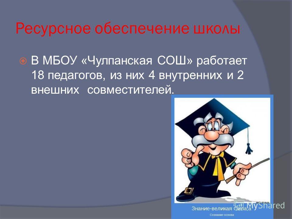 Ресурсное обеспечение школы В МБОУ «Чулпанская СОШ» работает 18 педагогов, из них 4 внутренних и 2 внешних совместителей.