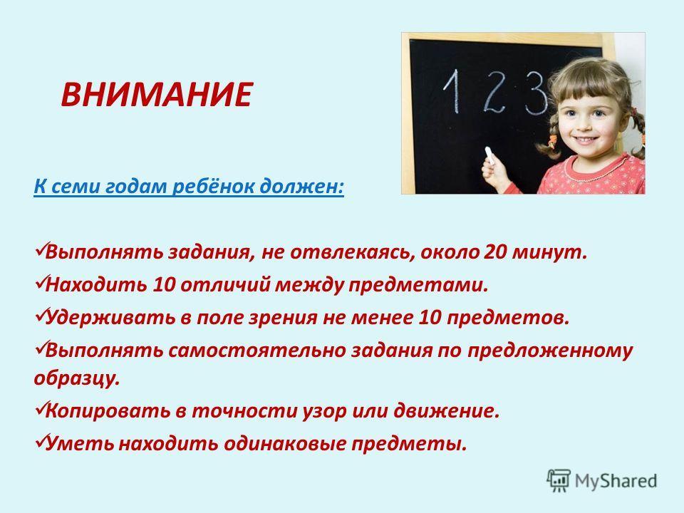 ВНИМАНИЕ К семи годам ребёнок должен: Выполнять задания, не отвлекаясь, около 20 минут. Находить 10 отличий между предметами. Удерживать в поле зрения не менее 10 предметов. Выполнять самостоятельно задания по предложенному образцу. Копировать в точн