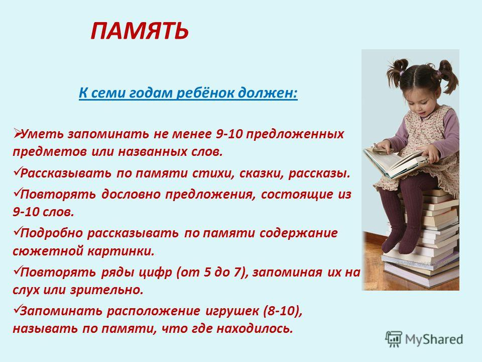 ПАМЯТЬ К семи годам ребёнок должен: Уметь запоминать не менее 9-10 предложенных предметов или названных слов. Рассказывать по памяти стихи, сказки, рассказы. Повторять дословно предложения, состоящие из 9-10 слов. Подробно рассказывать по памяти соде