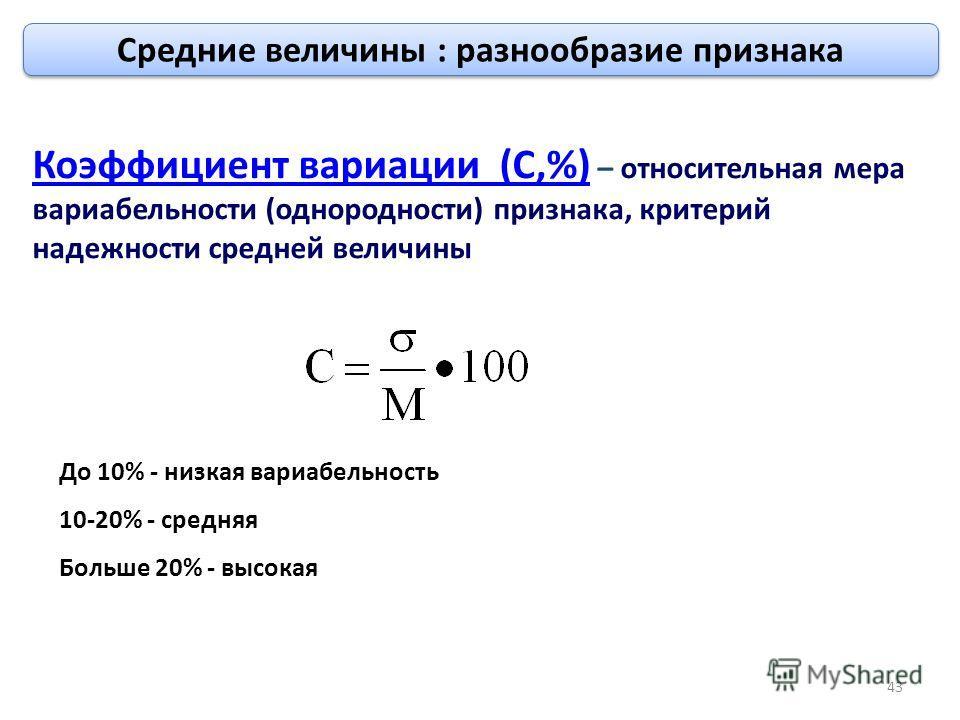 До 10% - низкая вариабельность 10-20% - средняя Больше 20% - высокая Коэффициент вариации (С,%) – относительная мера вариабельности (однородности) признака, критерий надежности средней величины 43 Средние величины : разнообразие признака