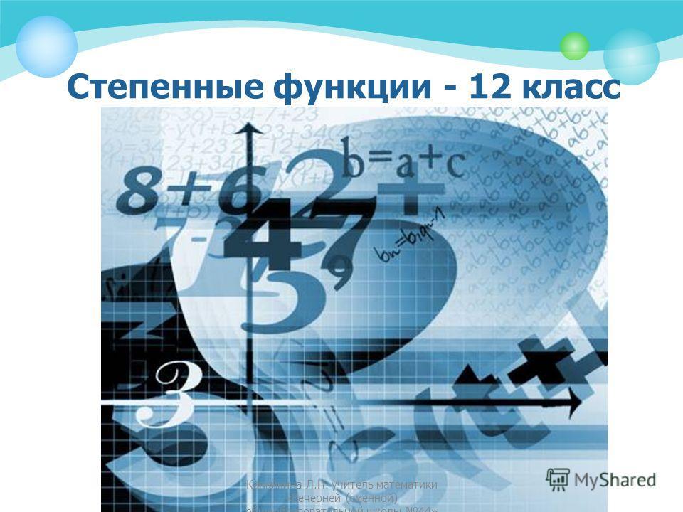 Степенные функции - 12 класс Канайкина Л.Н. учитель математики «Вечерней (сменной) общеобразовательной школы 44»
