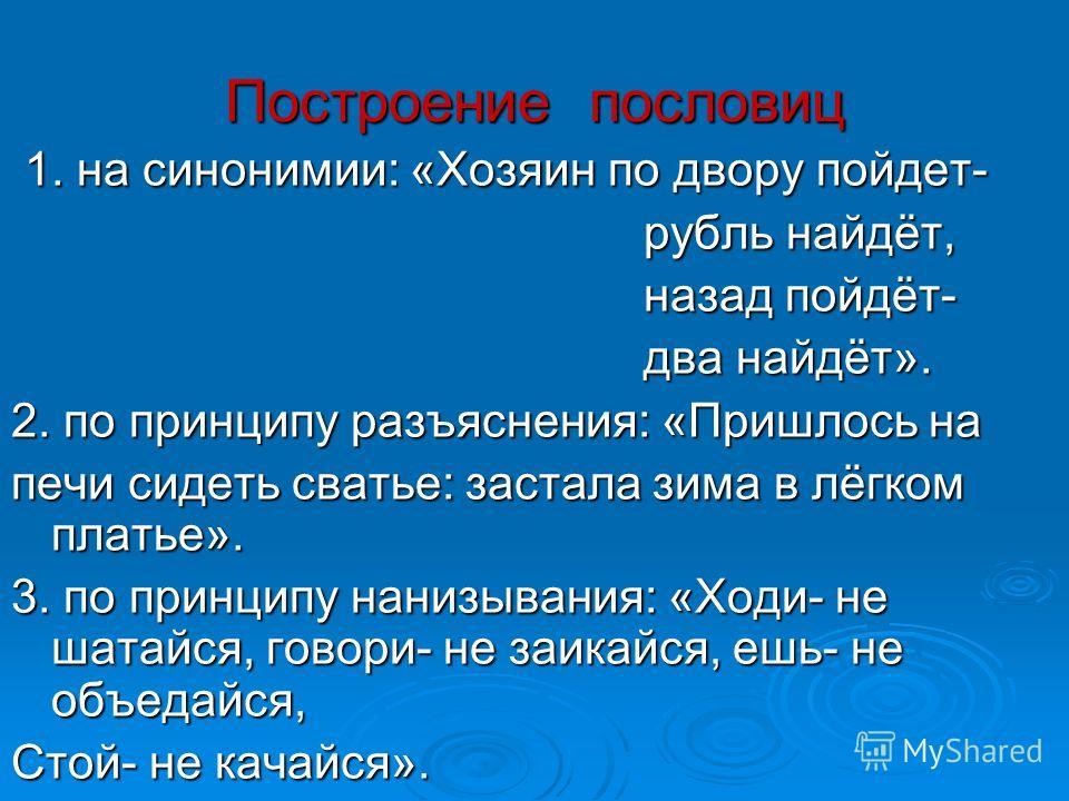 Построение пословиц 1. на синонимии: «Хозяин по двору пойдет- 1. на синонимии: «Хозяин по двору пойдет- рубль найдёт, рубль найдёт, назад пойдёт- назад пойдёт- два найдёт». два найдёт». 2. по принципу разъяснения: «Пришлось на печи сидеть сватье: зас
