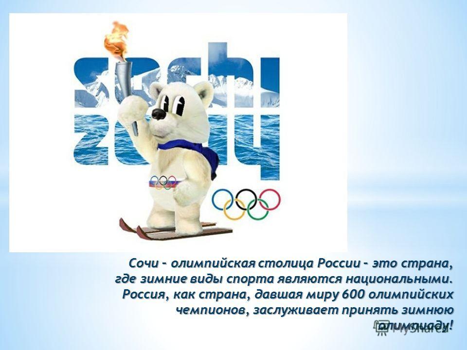 Сочи – олимпийская столица России – это страна, где зимние виды спорта являются национальными. Россия, как страна, давшая миру 600 олимпийских чемпионов, заслуживает принять зимнюю олимпиаду!