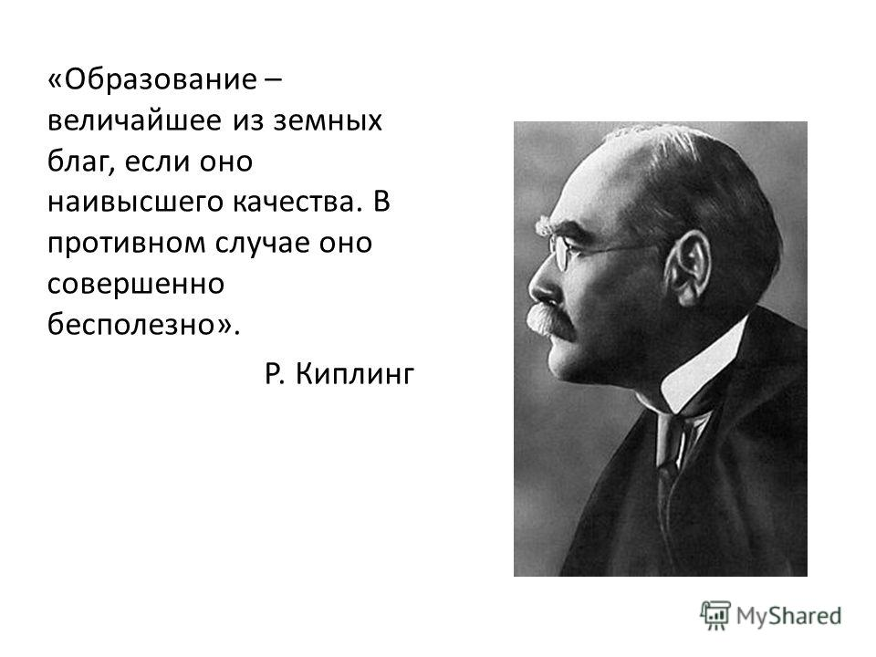 «Образование – величайшее из земных благ, если оно наивысшего качества. В противном случае оно совершенно бесполезно». Р. Киплинг