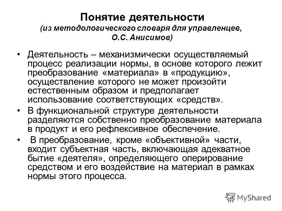 Понятие деятельности (из методологического словаря для управленцев, О.С. Анисимов) Деятельность – механизмически осуществляемый процесс реализации нормы, в основе которого лежит преобразование «материала» в «продукцию», осуществление которого не може