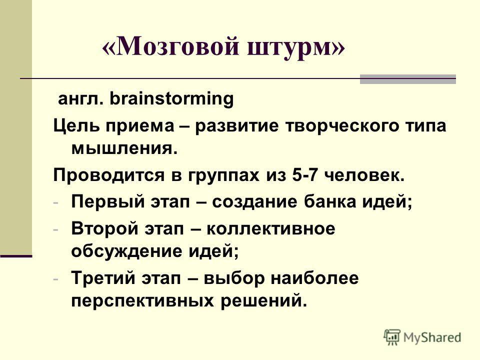 «Мозговой штурм» англ. brainstorming Цель приема – развитие творческого типа мышления. Проводится в группах из 5-7 человек. - Первый этап – создание банка идей; - Второй этап – коллективное обсуждение идей; - Третий этап – выбор наиболее перспективны
