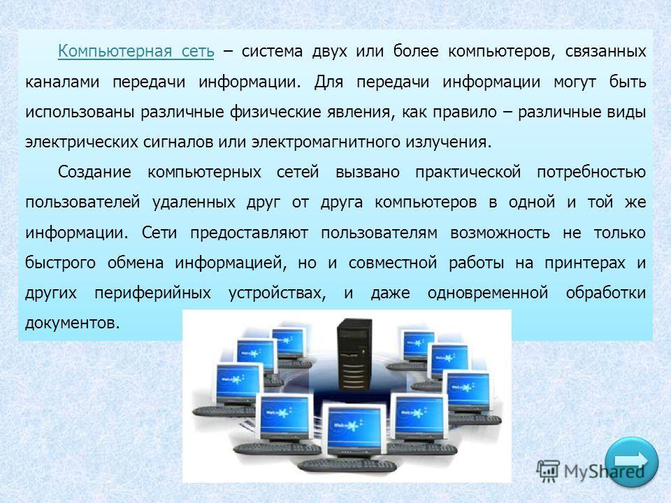 Компьютерная сеть – система двух или более компьютеров, связанных каналами передачи информации. Для передачи информации могут быть использованы различные физические явления, как правило – различные виды электрических сигналов или электромагнитного из