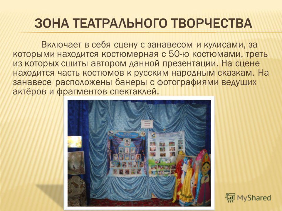 ЗОНА ТЕАТРАЛЬНОГО ТВОРЧЕСТВА Включает в себя сцену с занавесом и кулисами, за которыми находится костюмерная с 50-ю костюмами, треть из которых сшиты автором данной презентации. На сцене находится часть костюмов к русским народным сказкам. На занавес