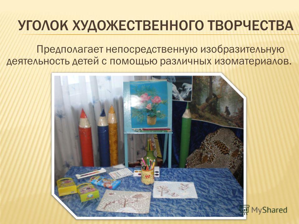 УГОЛОК ХУДОЖЕСТВЕННОГО ТВОРЧЕСТВА Предполагает непосредственную изобразительную деятельность детей с помощью различных изоматериалов.