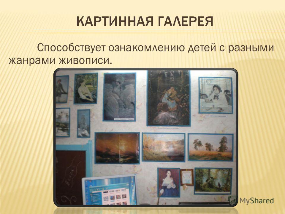 КАРТИННАЯ ГАЛЕРЕЯ Способствует ознакомлению детей с разными жанрами живописи.