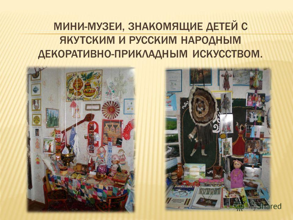 МИНИ-МУЗЕИ, ЗНАКОМЯЩИЕ ДЕТЕЙ С ЯКУТСКИМ И РУССКИМ НАРОДНЫМ ДЕКОРАТИВНО-ПРИКЛАДНЫМ ИСКУССТВОМ.