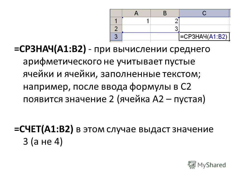 =СРЗНАЧ(A1:B2) - при вычислении среднего арифметического не учитывает пустые ячейки и ячейки, заполненные текстом; например, после ввода формулы в C2 появится значение 2 (ячейка А2 – пустая) =СЧЕТ(A1:B2) в этом случае выдаст значение 3 (а не 4)
