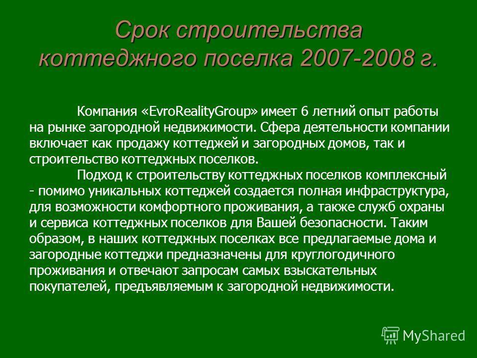 Срок строительства коттеджного поселка 2007-2008 г. Компания «EvroRealityGroup» имеет 6 летний опыт работы на рынке загородной недвижимости. Сфера деятельности компании включает как продажу коттеджей и загородных домов, так и строительство коттеджных