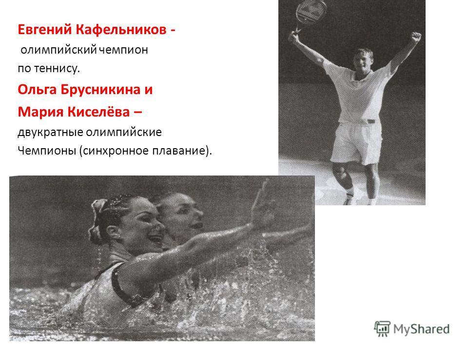 Евгений Кафельников - олимпийский чемпион по теннису. Ольга Брусникина и Мария Киселёва – двукратные олимпийские Чемпионы (синхронное плавание).