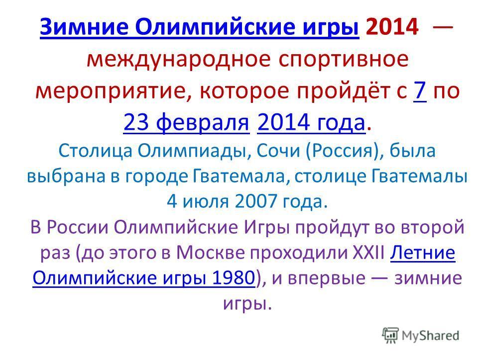 Зимние Олимпийские игрыЗимние Олимпийские игры 2014 международное спортивное мероприятие, которое пройдёт с 7 по 23 февраля 2014 года. Столица Олимпиады, Сочи (Россия), была выбрана в городе Гватемала, столице Гватемалы 4 июля 2007 года. В России Оли