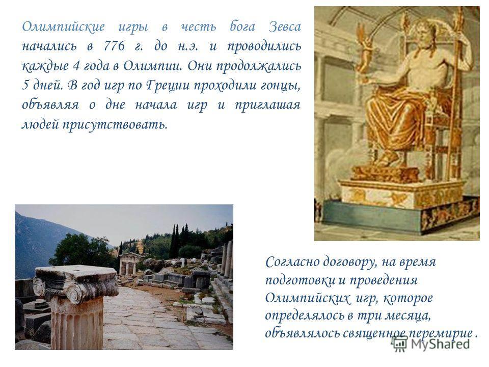Олимпийские игры в честь бога Зевса начались в 776 г. до н.э. и проводились каждые 4 года в Олимпии. Они продолжались 5 дней. В год игр по Греции проходили гонцы, объявляя о дне начала игр и приглашая людей присутствовать. Согласно договору, на время