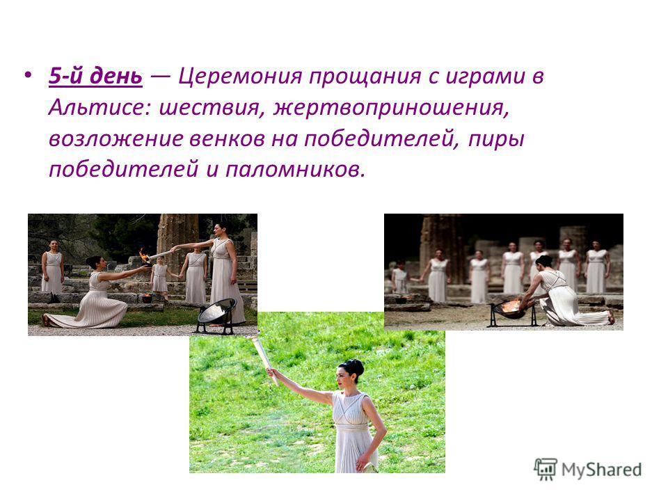 5-й день Церемония прощания с играми в Альтисе: шествия, жертвоприношения, возложение венков на победителей, пиры победителей и паломников.
