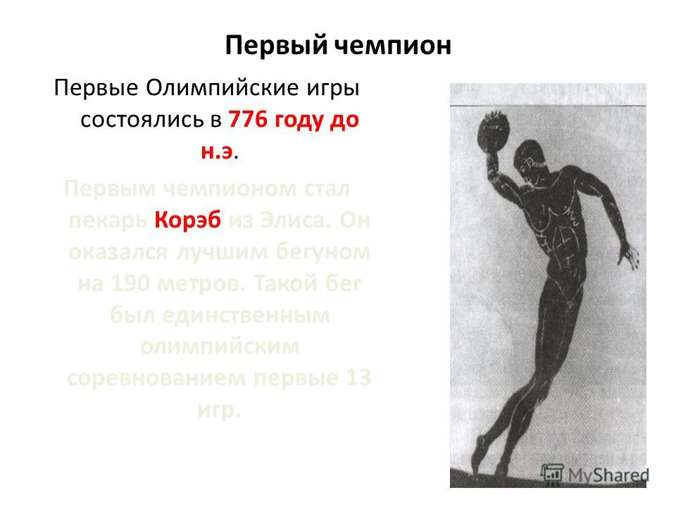Первый чемпион Первые Олимпийские игры состоялись в 776 году до н.э. Первым чемпионом стал пекарь Корэб из Элиса. Он оказался лучшим бегуном на 190 метров. Такой бег был единственным олимпийским соревнованием первые 13 игр.