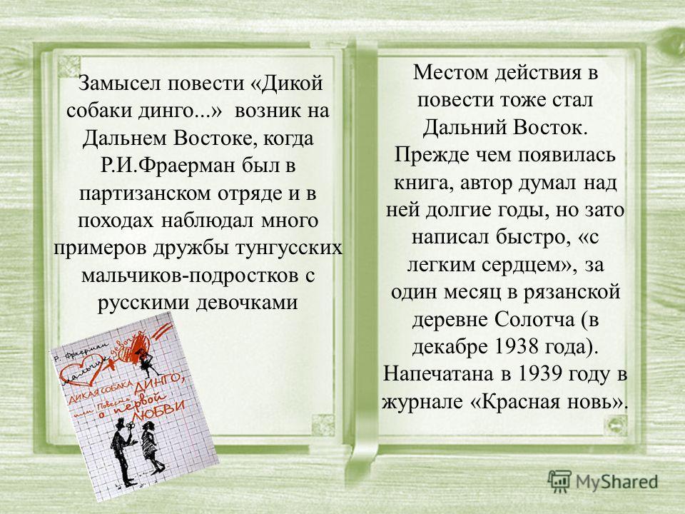 Замысел повести «Дикой собаки динго...» возник на Дальнем Востоке, когда Р.И.Фраерман был в партизанском отряде и в походах наблюдал много примеров дружбы тунгусских мальчиков-подростков с русскими девочками Местом действия в повести тоже стал Дальни